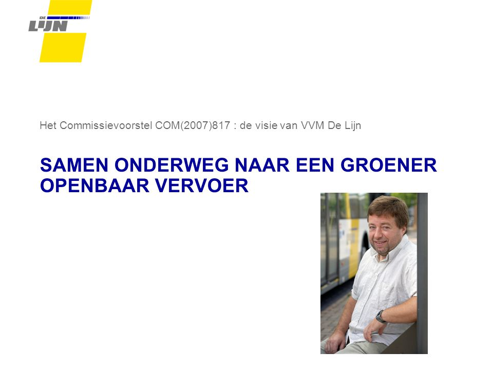 SAMEN ONDERWEG NAAR EEN GROENER OPENBAAR VERVOER Het Commissievoorstel COM(2007)817 : de visie van VVM De Lijn