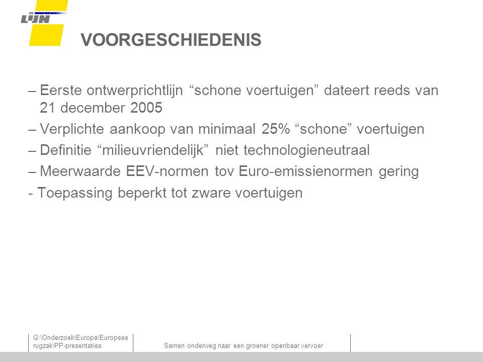 G:\Onderzoek\Europa\Europese rugzak\PP-presentatiesSamen onderweg naar een groener openbaar vervoer VOORGESCHIEDENIS –Eerste ontwerprichtlijn schone voertuigen dateert reeds van 21 december 2005 –Verplichte aankoop van minimaal 25% schone voertuigen –Definitie milieuvriendelijk niet technologieneutraal –Meerwaarde EEV-normen tov Euro-emissienormen gering - Toepassing beperkt tot zware voertuigen