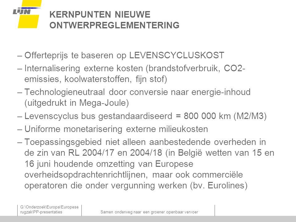 G:\Onderzoek\Europa\Europese rugzak\PP-presentatiesSamen onderweg naar een groener openbaar vervoer KERNPUNTEN NIEUWE ONTWERPREGLEMENTERING –Offerteprijs te baseren op LEVENSCYCLUSKOST –Internalisering externe kosten (brandstofverbruik, CO2- emissies, koolwaterstoffen, fijn stof) –Technologieneutraal door conversie naar energie-inhoud (uitgedrukt in Mega-Joule) –Levenscyclus bus gestandaardiseerd = 800 000 km (M2/M3) –Uniforme monetarisering externe milieukosten –Toepassingsgebied niet alleen aanbestedende overheden in de zin van RL 2004/17 en 2004/18 (in België wetten van 15 en 16 juni houdende omzetting van Europese overheidsopdrachtenrichtlijnen, maar ook commerciële operatoren die onder vergunning werken (bv.