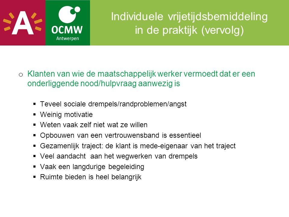 Individuele vrijetijdsbemiddeling in de praktijk (vervolg) o Klanten van wie de maatschappelijk werker vermoedt dat er een onderliggende nood/hulpvraa