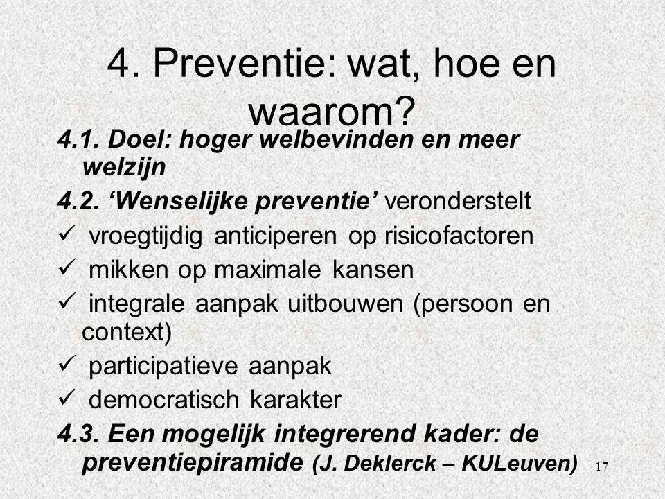 17 4. Preventie: wat, hoe en waarom? 4.1. Doel: hoger welbevinden en meer welzijn 4.2. 'Wenselijke preventie' veronderstelt  vroegtijdig anticiperen