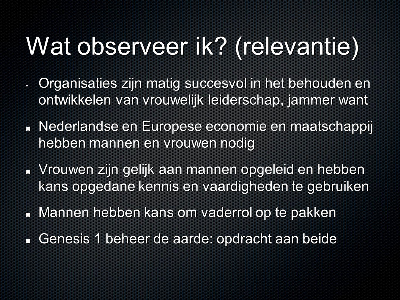 Wat observeer ik? (relevantie) • Organisaties zijn matig succesvol in het behouden en ontwikkelen van vrouwelijk leiderschap, jammer want Nederlandse