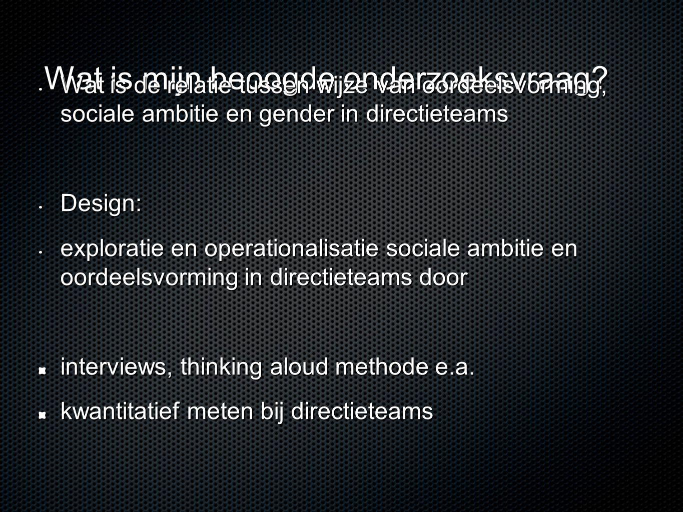 Wat is mijn beoogde onderzoeksvraag? • Wat is de relatie tussen wijze van oordeelsvorming, sociale ambitie en gender in directieteams • Design: • expl