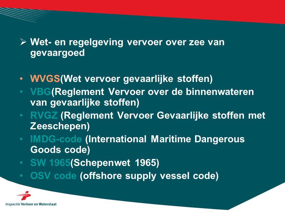  Wet- en regelgeving vervoer over zee van gevaargoed •WVGS(Wet vervoer gevaarlijke stoffen) •VBG(Reglement Vervoer over de binnenwateren van gevaarlijke stoffen) •RVGZ (Reglement Vervoer Gevaarlijke stoffen met Zeeschepen) •IMDG-code (International Maritime Dangerous Goods code) •SW 1965(Schepenwet 1965) •OSV code (offshore supply vessel code)