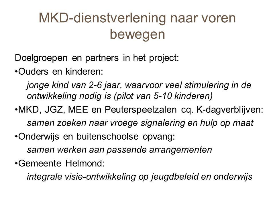 MKD-dienstverlening naar voren bewegen Doelgroepen en partners in het project: •Ouders en kinderen: jonge kind van 2-6 jaar, waarvoor veel stimulering in de ontwikkeling nodig is (pilot van 5-10 kinderen) •MKD, JGZ, MEE en Peuterspeelzalen cq.