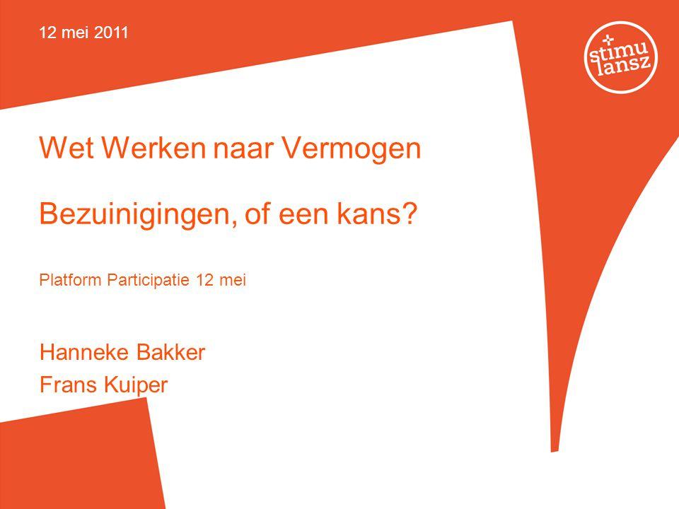 Wet Werken naar Vermogen Bezuinigingen, of een kans? Platform Participatie 12 mei Hanneke Bakker Frans Kuiper 12 mei 2011