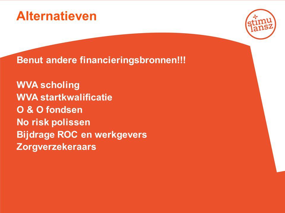 Alternatieven Benut andere financieringsbronnen!!! WVA scholing WVA startkwalificatie O & O fondsen No risk polissen Bijdrage ROC en werkgevers Zorgve