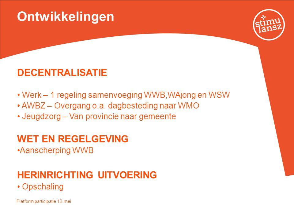 Ontwikkelingen DECENTRALISATIE • Werk – 1 regeling samenvoeging WWB,WAjong en WSW • AWBZ – Overgang o.a. dagbesteding naar WMO • Jeugdzorg – Van provi