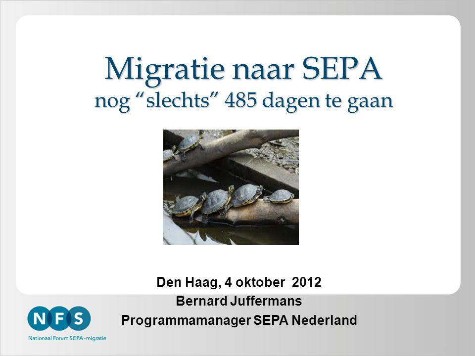 1 Migratie naar SEPA nog slechts 485 dagen te gaan Den Haag, 4 oktober 2012 Bernard Juffermans Programmamanager SEPA Nederland