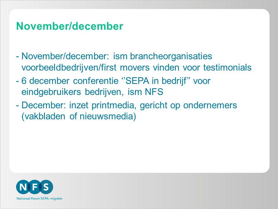 November/december -November/december: ism brancheorganisaties voorbeeldbedrijven/first movers vinden voor testimonials -6 december conferentie ''SEPA in bedrijf'' voor eindgebruikers bedrijven, ism NFS -December: inzet printmedia, gericht op ondernemers (vakbladen of nieuwsmedia)