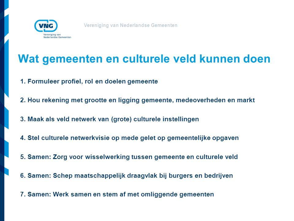 Vereniging van Nederlandse Gemeenten Wat gemeenten en culturele veld kunnen doen 1. Formuleer profiel, rol en doelen gemeente 2. Hou rekening met groo