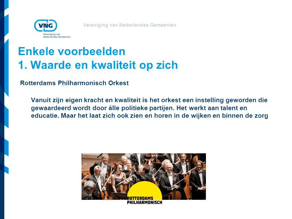 Vereniging van Nederlandse Gemeenten Enkele voorbeelden 1. Waarde en kwaliteit op zich Rotterdams Philharmonisch Orkest Vanuit zijn eigen kracht en kw