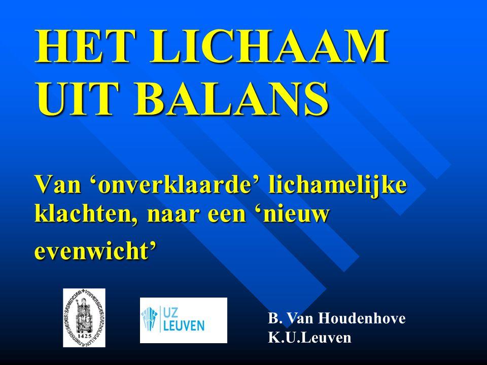 HET LICHAAM UIT BALANS Van 'onverklaarde' lichamelijke klachten, naar een 'nieuw evenwicht' HET LICHAAM UIT BALANS Van 'onverklaarde' lichamelijke kla