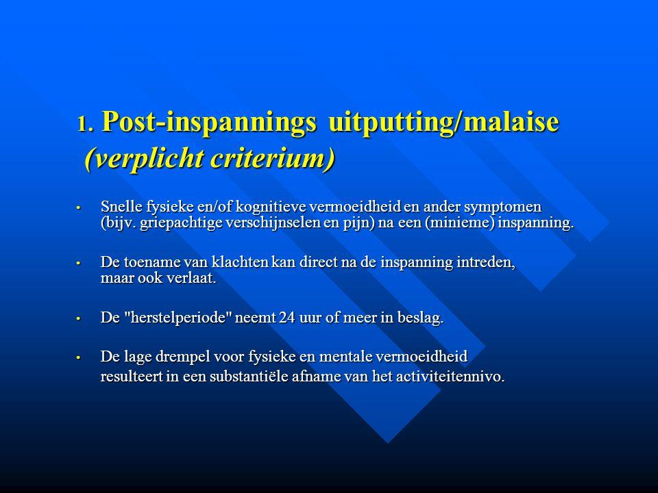 1. Post-inspannings uitputting/malaise (verplicht criterium) (verplicht criterium) • Snelle fysieke en/of kognitieve vermoeidheid en ander symptomen (