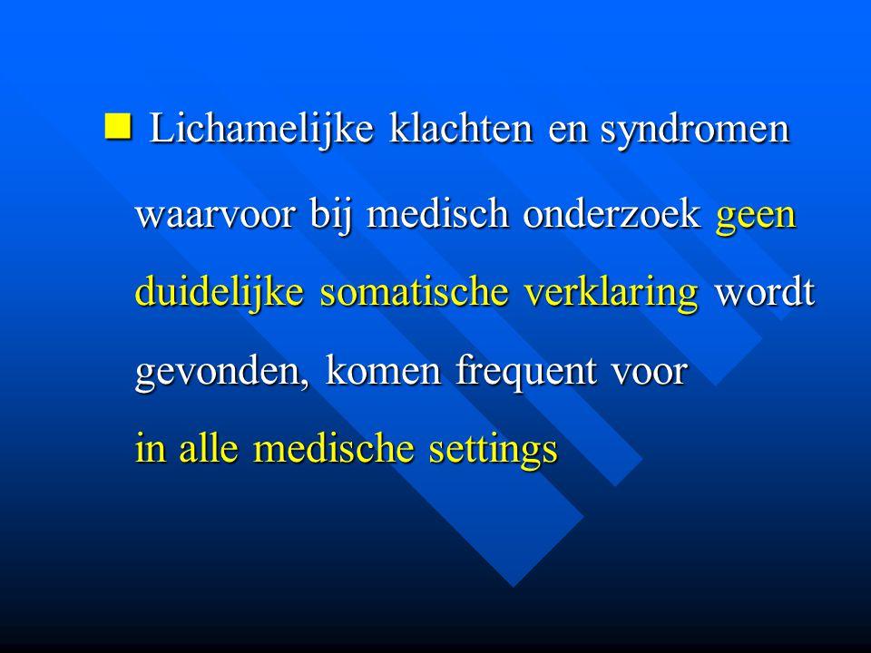  Lichamelijke klachten en syndromen waarvoor bij medisch onderzoek geen duidelijke somatische verklaring wordt gevonden, komen frequent voor in alle