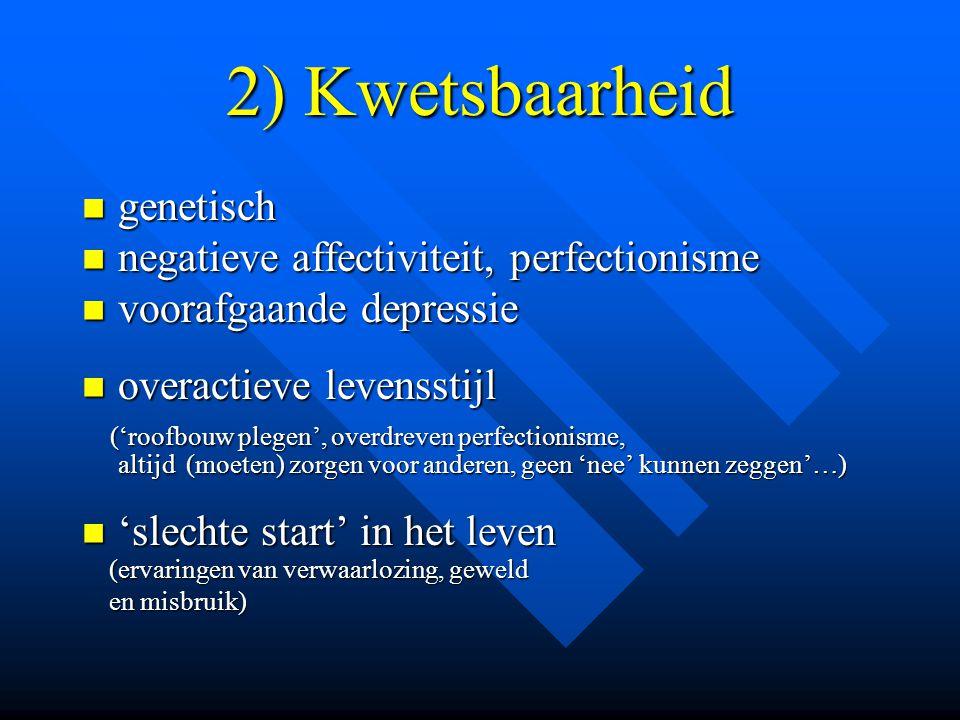 2) Kwetsbaarheid  genetisch  negatieve affectiviteit, perfectionisme  voorafgaande depressie  overactieve levensstijl ('roofbouw plegen', overdrev