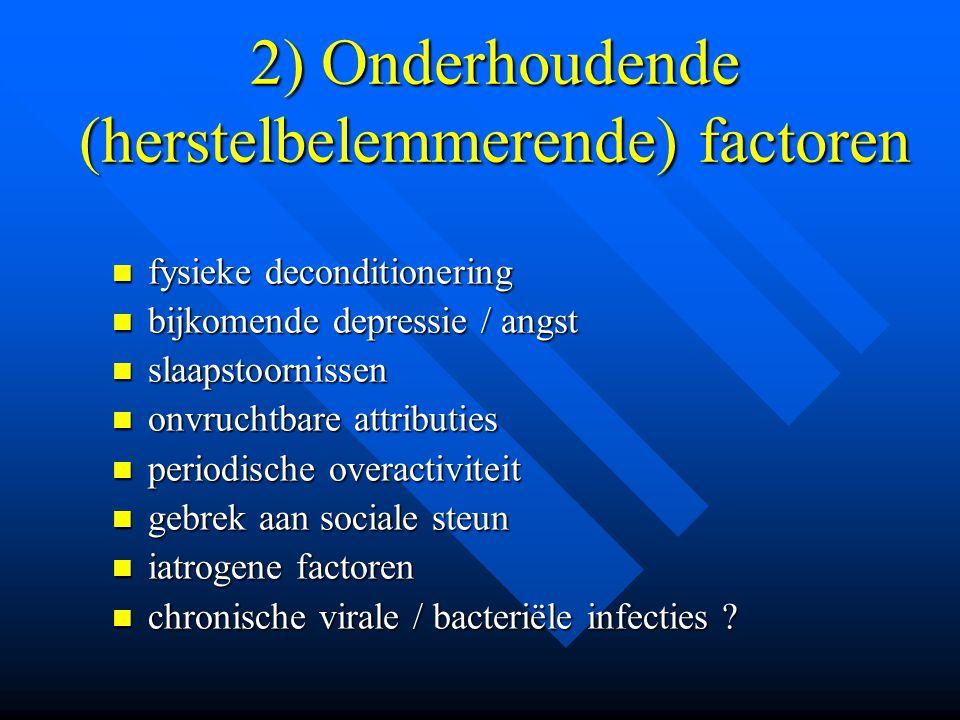 2) Onderhoudende (herstelbelemmerende) factoren  fysieke deconditionering  bijkomende depressie / angst  slaapstoornissen  onvruchtbare attributie