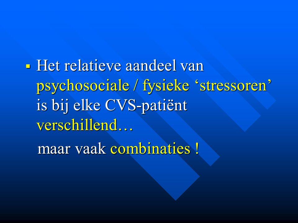  Het relatieve aandeel van psychosociale / fysieke 'stressoren' is bij elke CVS-patiënt verschillend… maar vaak combinaties ! maar vaak combinaties !