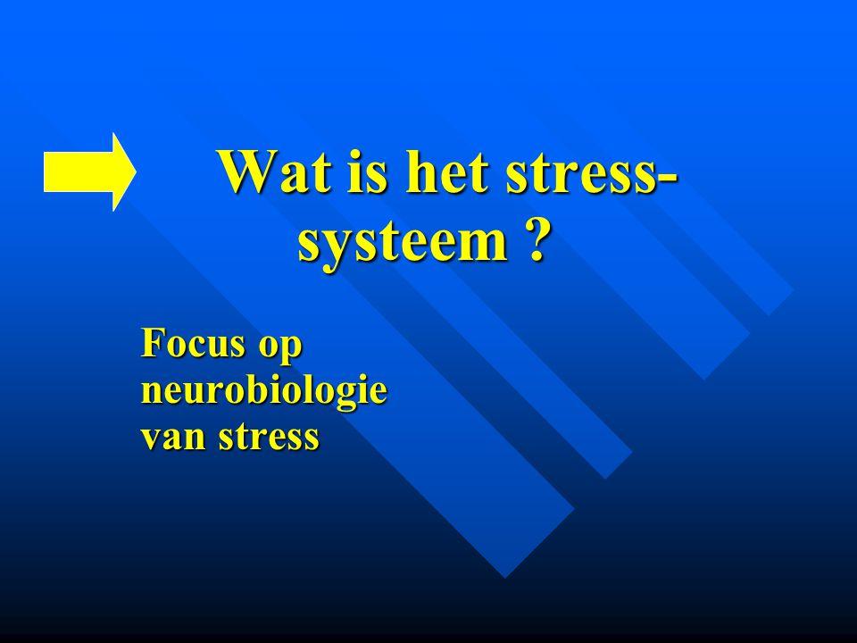 Wat is het stress- Wat is het stress- systeem ? systeem ? Focus op Focus op neurobiologie neurobiologie van stress van stress