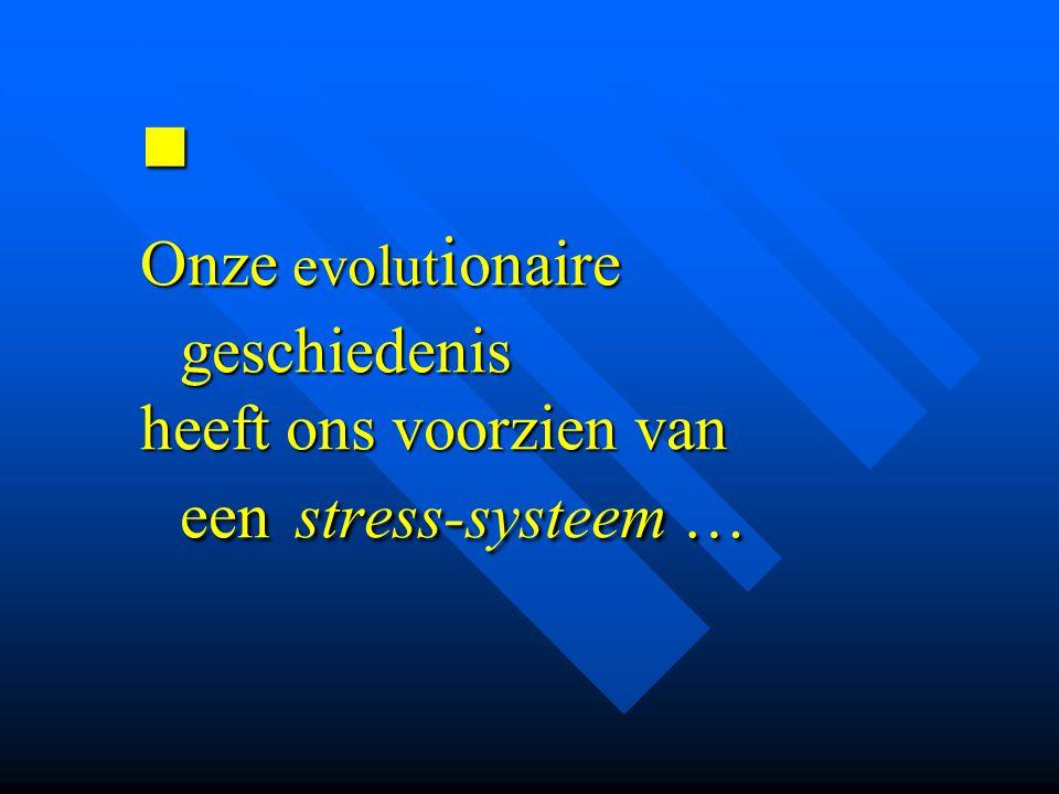  Onze evolut i onaire geschiedenis heeft ons voorzien van een stress-systeem …