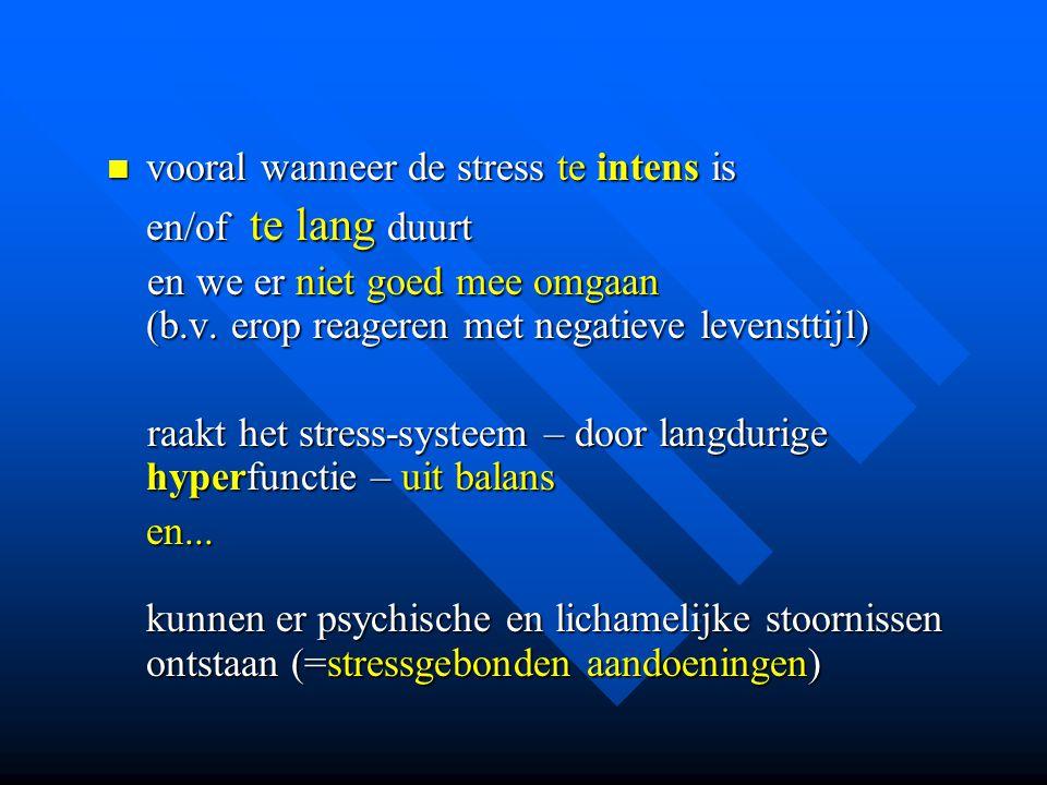  vooral wanneer de stress te intens is en/of te lang duurt en we er niet goed mee omgaan (b.v. erop reageren met negatieve levensttijl) en we er niet