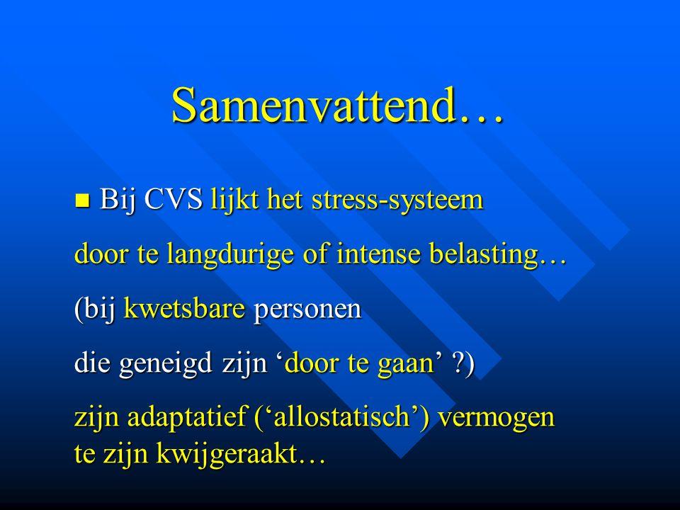 Samenvattend… Samenvattend…  Bij CVS lijkt het stress-systeem door te langdurige of intense belasting… (bij kwetsbare personen die geneigd zijn 'door