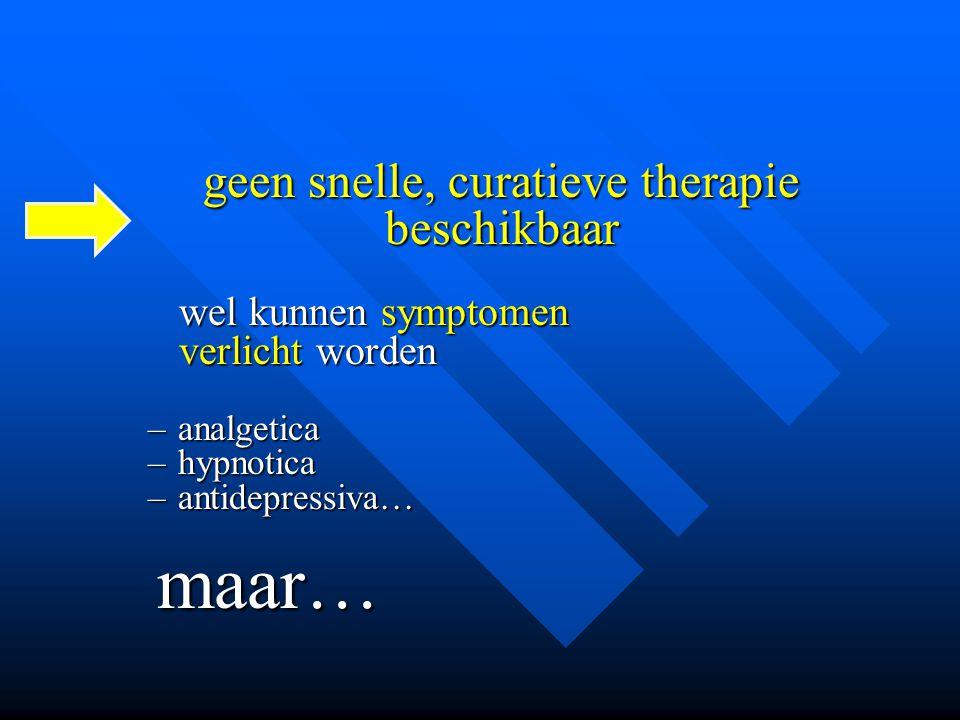 geen snelle, curatieve therapie beschikbaar wel kunnen symptomen wel kunnen symptomen verlicht worden verlicht worden –analgetica –hypnotica –antidepr