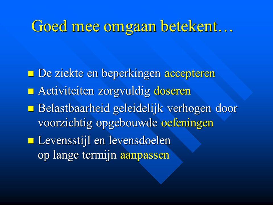 Goed mee omgaan betekent… Goed mee omgaan betekent…  De ziekte en beperkingen accepteren  Activiteiten zorgvuldig doseren  Belastbaarheid geleideli