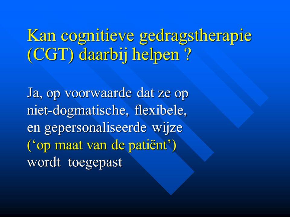 Kan cognitieve gedragstherapie (CGT) daarbij helpen ? Ja, op voorwaarde dat ze op niet-dogmatische, flexibele, en gepersonaliseerde wijze ('op maat va