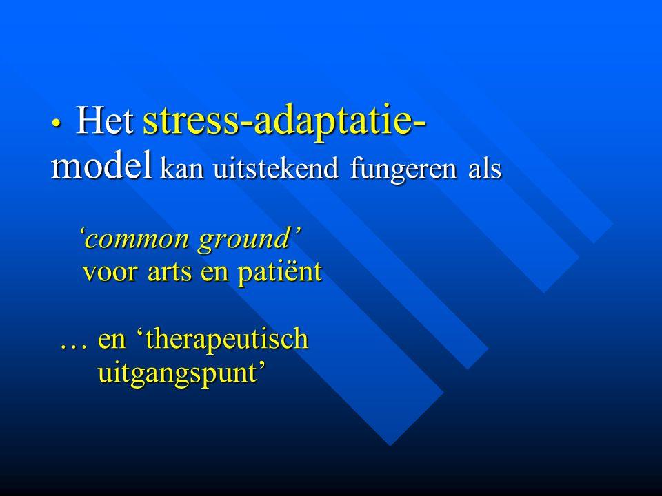• Het stress-adaptatie- model kan uitstekend fungeren als 'common ground' 'common ground' voor arts en patiënt voor arts en patiënt … en 'therapeutisc