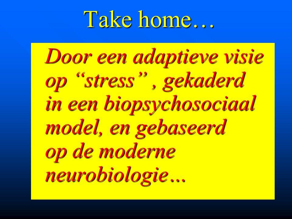 """Take home… Door een adaptieve visie op """"stress"""", gekaderd in een biopsychosociaal model, en gebaseerd op de moderne neurobiologie… Door een adaptieve"""