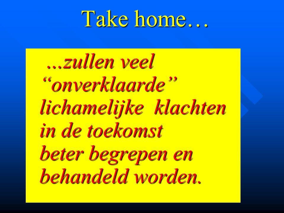 """Take home… …zullen veel """"onverklaarde"""" lichamelijke klachten in de toekomst beter begrepen en behandeld worden. …zullen veel """"onverklaarde"""" lichamelij"""