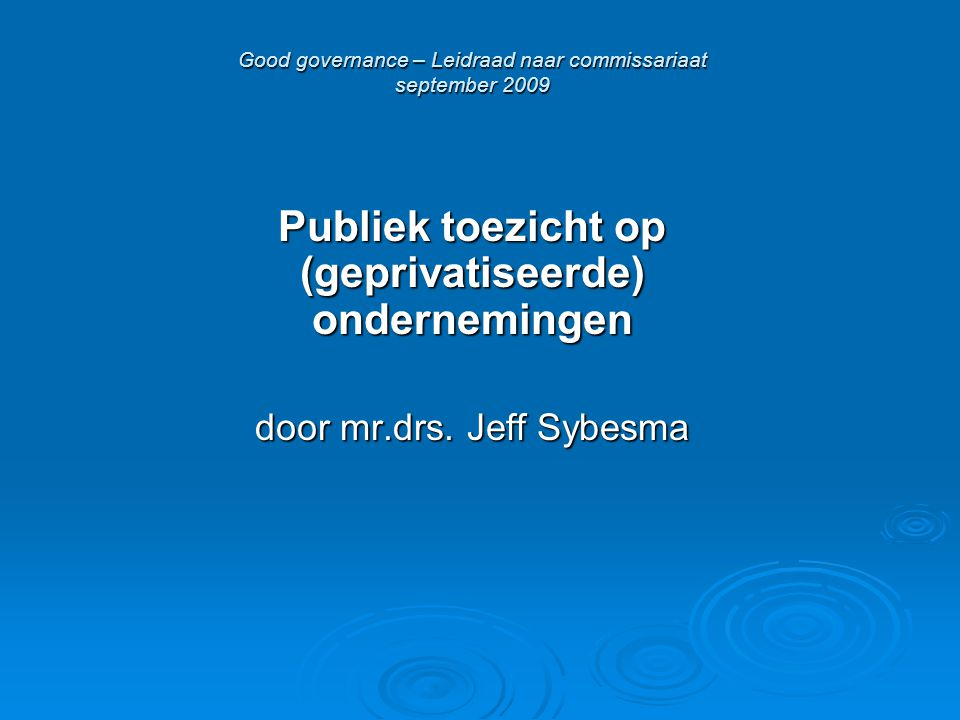 Good governance – Leidraad naar commissariaat september 2009 Publiek toezicht op (geprivatiseerde) ondernemingen door mr.drs. Jeff Sybesma