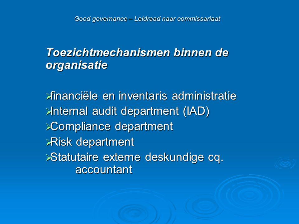 Good governance – Leidraad naar commissariaat Toezichtmechanismen binnen de organisatie  financiële en inventaris administratie  Internal audit department (IAD)  Compliance department  Risk department  Statutaire externe deskundige cq.
