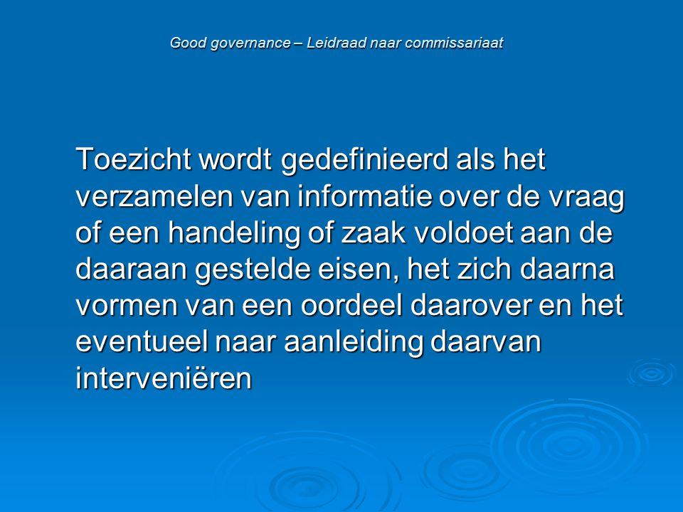 Good governance – Leidraad naar commissariaat Toezicht wordt gedefinieerd als het verzamelen van informatie over de vraag of een handeling of zaak voldoet aan de daaraan gestelde eisen, het zich daarna vormen van een oordeel daarover en het eventueel naar aanleiding daarvan interveniëren