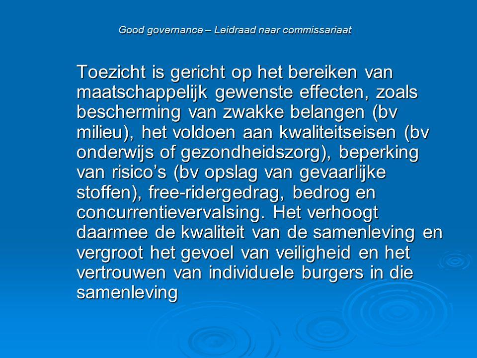 Good governance – Leidraad naar commissariaat Toezicht is gericht op het bereiken van maatschappelijk gewenste effecten, zoals bescherming van zwakke belangen (bv milieu), het voldoen aan kwaliteitseisen (bv onderwijs of gezondheidszorg), beperking van risico's (bv opslag van gevaarlijke stoffen), free-ridergedrag, bedrog en concurrentievervalsing.