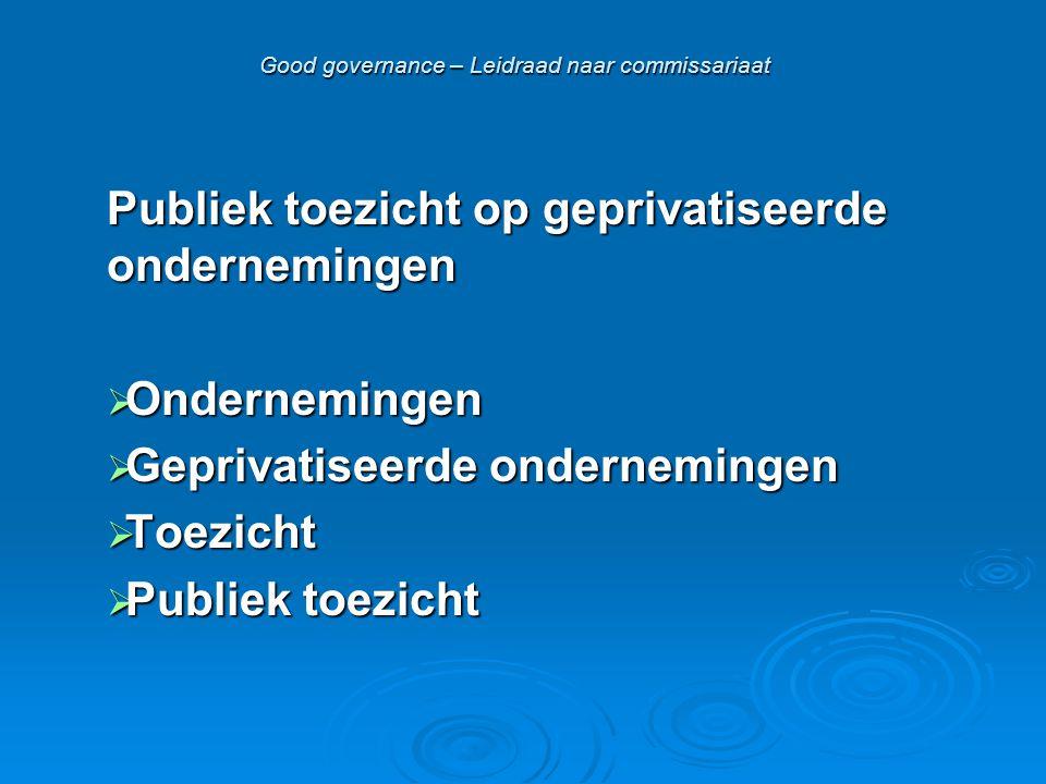 Good governance – Leidraad naar commissariaat Publiek toezicht op geprivatiseerde ondernemingen  Ondernemingen  Geprivatiseerde ondernemingen  Toezicht  Publiek toezicht