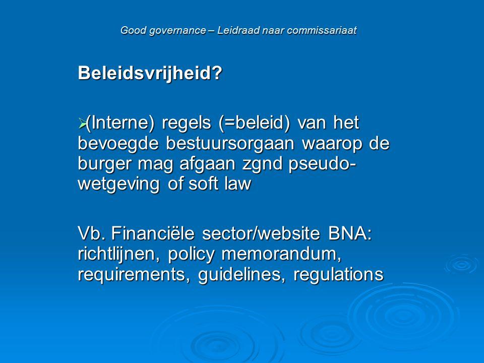 Good governance – Leidraad naar commissariaat Beleidsvrijheid?  (Interne) regels (=beleid) van het bevoegde bestuursorgaan waarop de burger mag afgaa