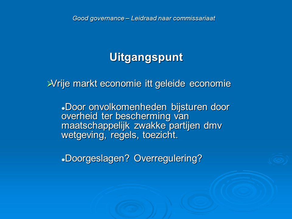 Good governance – Leidraad naar commissariaat Uitgangspunt  Vrije markt economie itt geleide economie  Door onvolkomenheden bijsturen door overheid