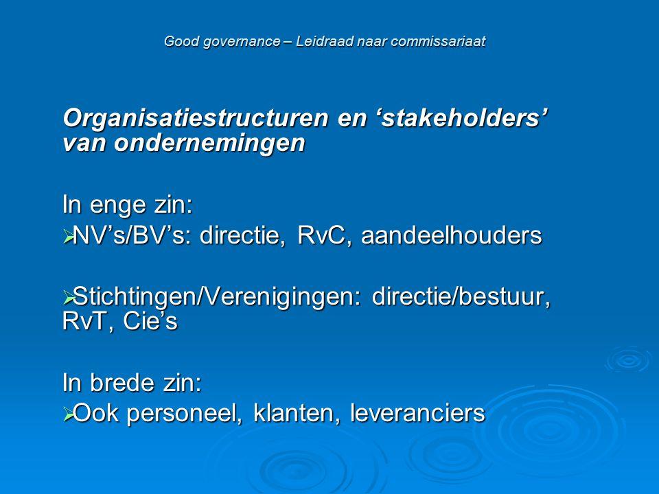 Good governance – Leidraad naar commissariaat Organisatiestructuren en 'stakeholders' van ondernemingen In enge zin:  NV's/BV's: directie, RvC, aandeelhouders  Stichtingen/Verenigingen: directie/bestuur, RvT, Cie's In brede zin:  Ook personeel, klanten, leveranciers