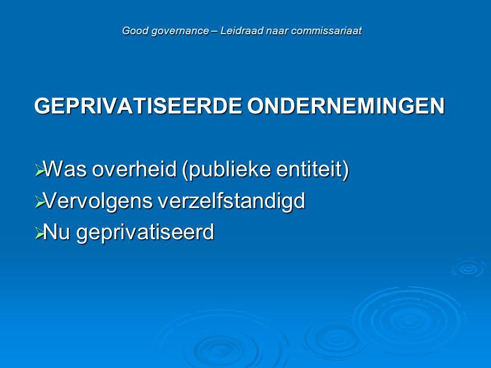 Good governance – Leidraad naar commissariaat GEPRIVATISEERDE ONDERNEMINGEN  Was overheid (publieke entiteit)  Vervolgens verzelfstandigd  Nu geprivatiseerd