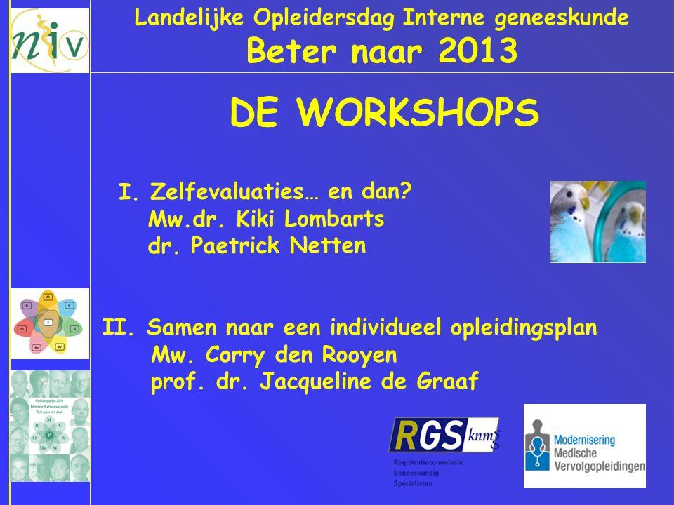 Landelijke Opleidersdag Interne geneeskunde Beter naar 2013 DE WORKSHOPS I. Zelfevaluaties… en dan? Mw.dr. Kiki Lombarts dr. Paetrick Netten II. Samen