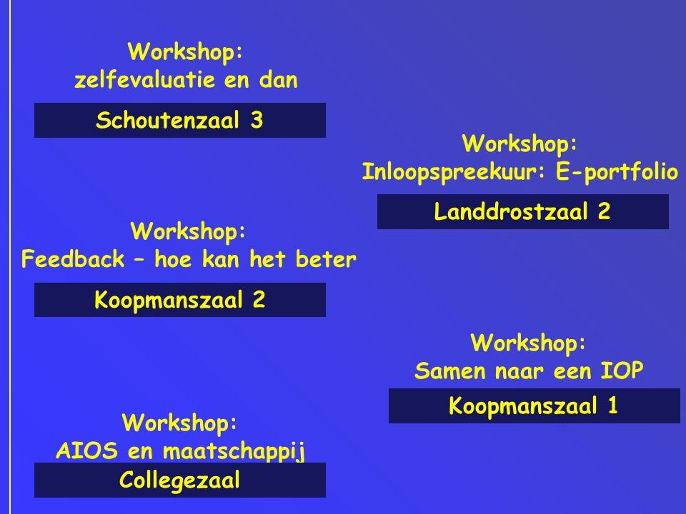 Workshop: zelfevaluatie en dan Schoutenzaal 3 Workshop: AIOS en maatschappij Workshop: Feedback – hoe kan het beter Workshop: Samen naar een IOP Collegezaal Koopmanszaal 2 Koopmanszaal 1 Workshop: Inloopspreekuur: E-portfolio Landdrostzaal 2