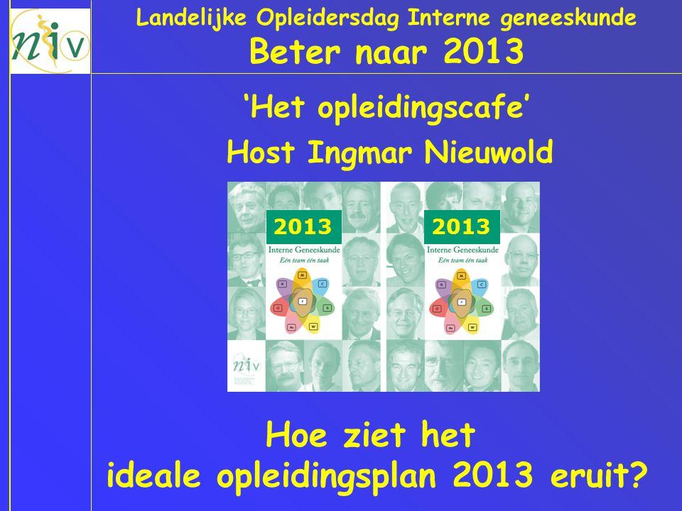 Landelijke Opleidersdag Interne geneeskunde Beter naar 2013 'Het opleidingscafe' Host Ingmar Nieuwold Hoe ziet het ideale opleidingsplan 2013 eruit? 2