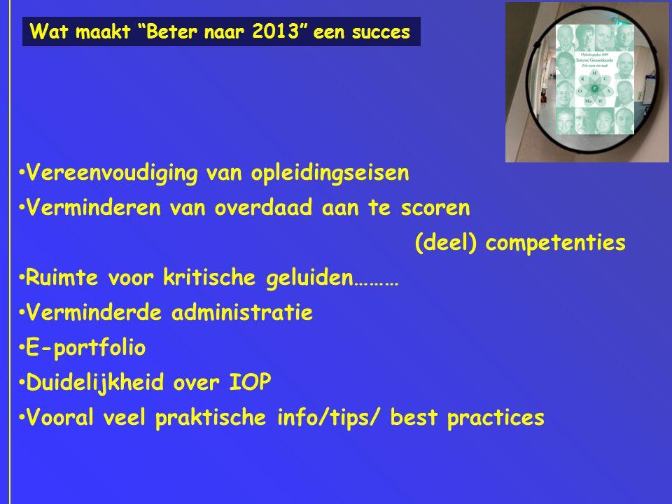 Wat maakt Beter naar 2013 een succes • Vereenvoudiging van opleidingseisen • Verminderen van overdaad aan te scoren (deel) competenties • Ruimte voor kritische geluiden……… • Verminderde administratie • E-portfolio • Duidelijkheid over IOP • Vooral veel praktische info/tips/ best practices