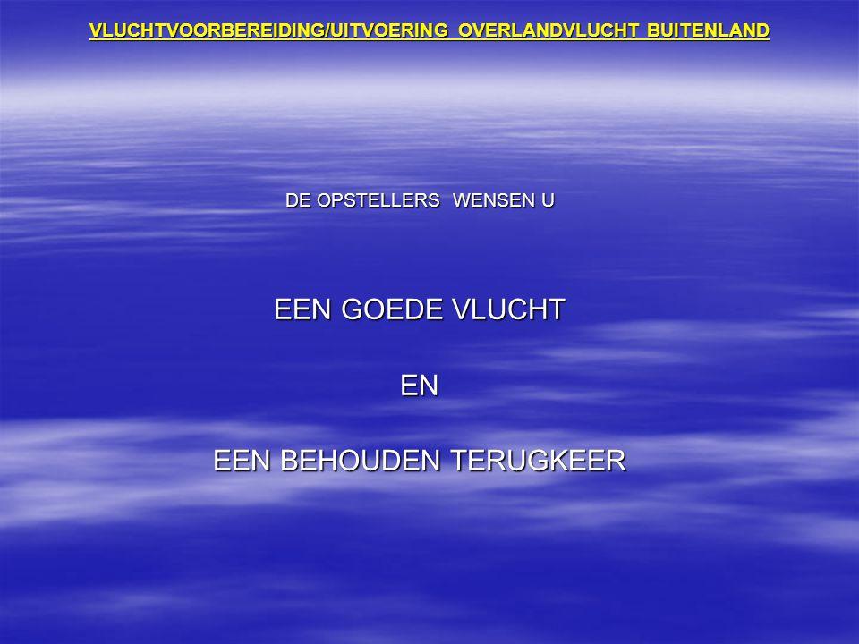 VLUCHTVOORBEREIDING/UITVOERING OVERLANDVLUCHT BUITENLAND DE OPSTELLERS WENSEN U EEN GOEDE VLUCHT EN EEN BEHOUDEN TERUGKEER