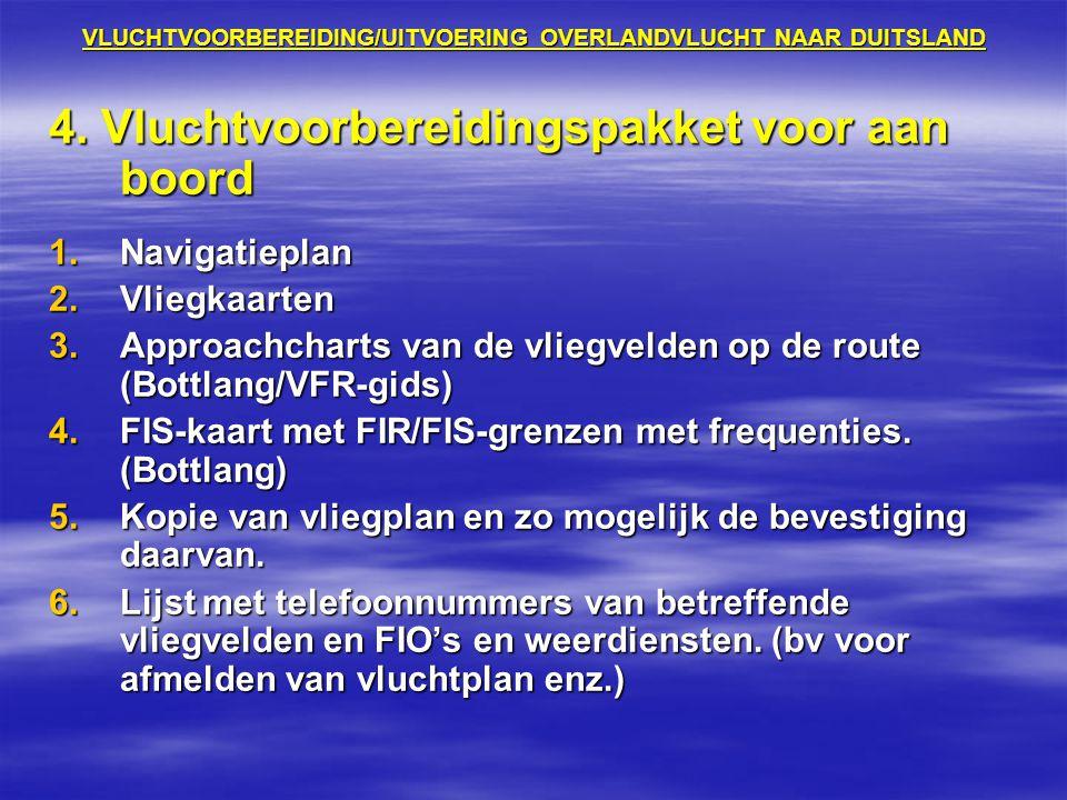 VLUCHTVOORBEREIDING/UITVOERING OVERLANDVLUCHT NAAR DUITSLAND 4. Vluchtvoorbereidingspakket voor aan boord 1.Navigatieplan 2.Vliegkaarten 3.Approachcha