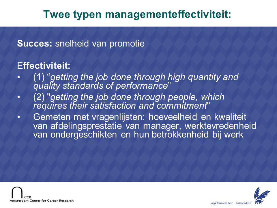4 Twee typen managementeffectiviteit: Succes: snelheid van promotie Effectiviteit: • (1) getting the job done through high quantity and quality standards of performance • (2) getting the job done through people, which requires their satisfaction and commitment • Gemeten met vragenlijsten: hoeveelheid en kwaliteit van afdelingsprestatie van manager, werktevredenheid van ondergeschikten en hun betrokkenheid bij werk
