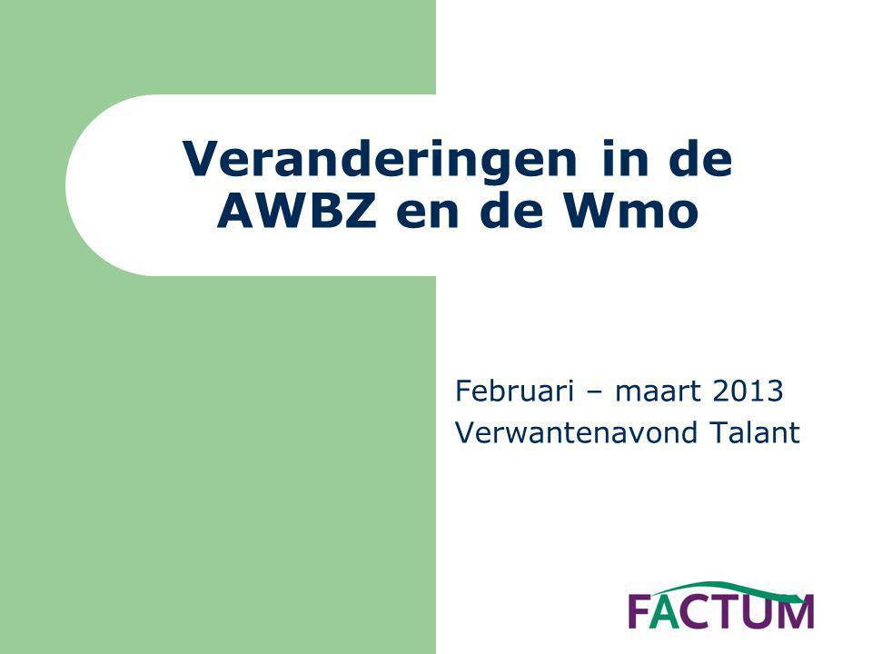 Februari – maart 2013 Verwantenavond Talant Veranderingen in de AWBZ en de Wmo
