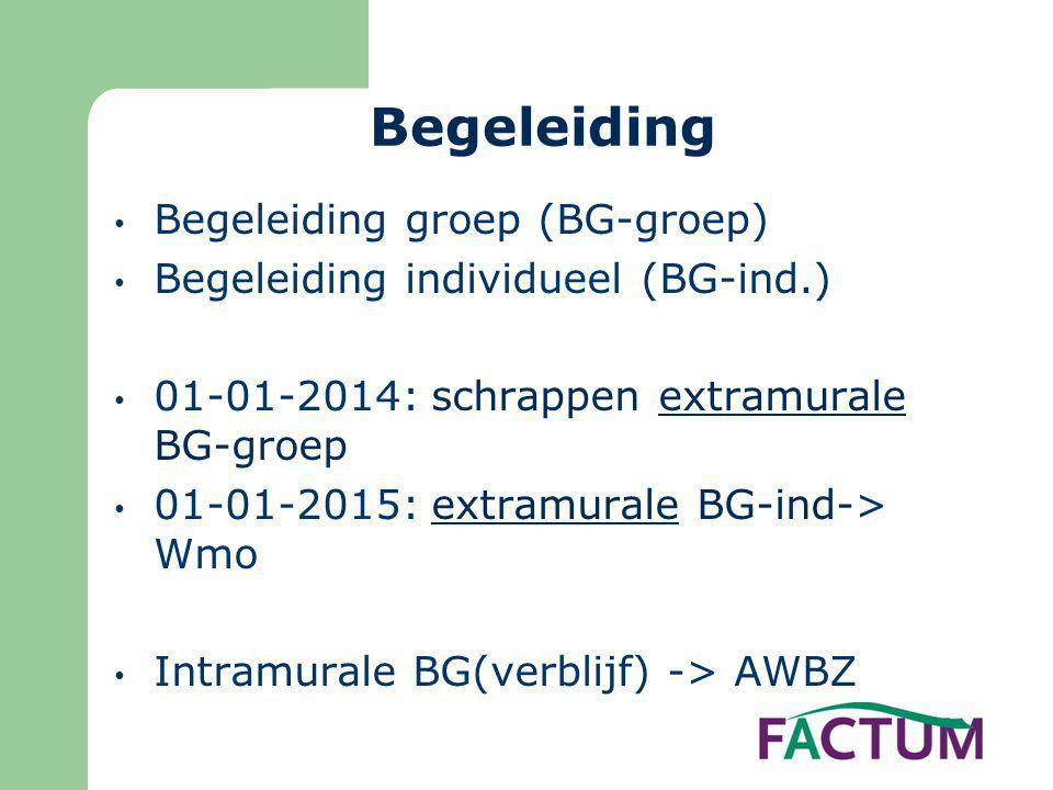 Begeleiding • Begeleiding groep (BG-groep) • Begeleiding individueel (BG-ind.) • 01-01-2014: schrappen extramurale BG-groep • 01-01-2015: extramurale BG-ind-> Wmo • Intramurale BG(verblijf) -> AWBZ